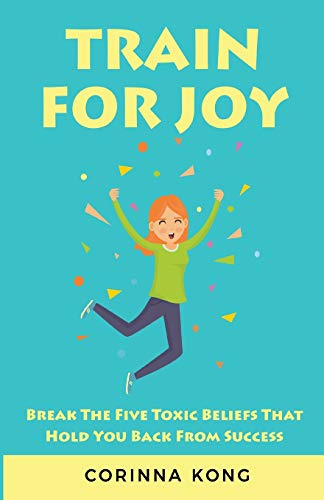 Train For Joy: Break The Five Toxic Beliefs That Hold You Back From Success
