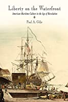 Liberty on the Waterfront: American Maritime Culture in the Age of Revolution (Early American Studies)