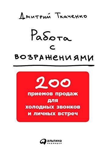 Работа с возражениями: 200 приемов продаж для холодных звонков и личных встреч (Russian Edition)