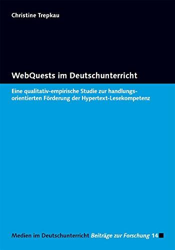 WebQuests im Deutschunterricht: Eine qualitativ-empirische Studie zur handlungsorientierten Förderung der Hypertext-Lesekompetenz (Medien im Deutschunterricht / Beiträge zur Forschung)