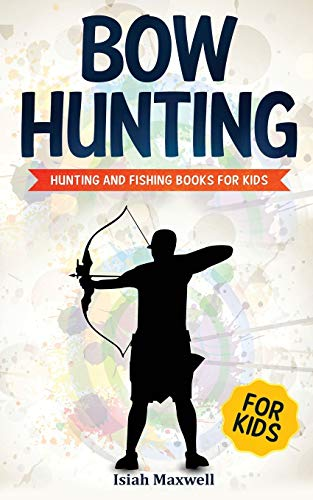 Bow Hunting for Kids: Hunting and Fishing Books for Kids