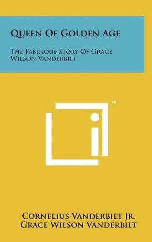 Queen Of Golden Age: The Fabulous Story Of Grace Wilson Vanderbilt