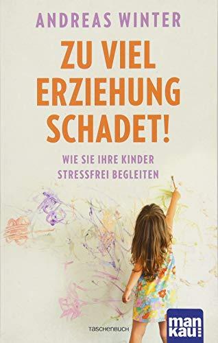 Zu viel Erziehung schadet!: Wie Sie Ihre Kinder stressfrei begleiten