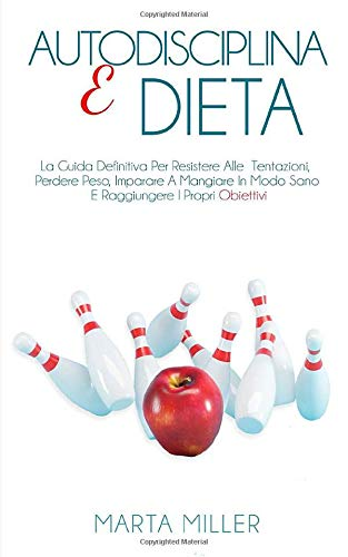 Autodisciplina E Dieta: La Guida Definitiva Per Resistere Alle Tentazioni, Perdere Peso, Imparare A Mangiare In Modo Sano E Raggiungere I Propri Obiettivi.