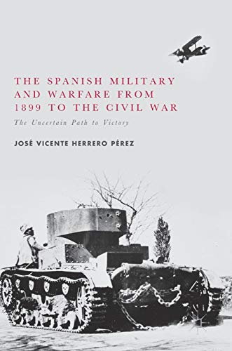 Download The Spanish Military and Warfare from 1899 to the Civil War: The Uncertain Path to Victory 3319547461