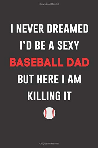 I Never Dreamed i's be a sexy Baseball Dad But Here I am Killing it: Baseball dad Appreciation Gifts Blank lined Journal