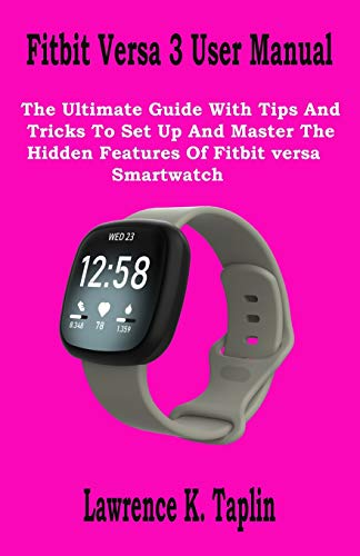 Fitbit Versa 3 User Manual: The Ultimate Guide With Tips And Tricks To Set Up And Master The Hidden Features Of Fitbit versa Smartwatch