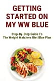 Getting Started On My WW Blue: Step-By-Step Guide To The Weight Watchers Diet Blue Plan: Weight Watchers Blue Plan Tips