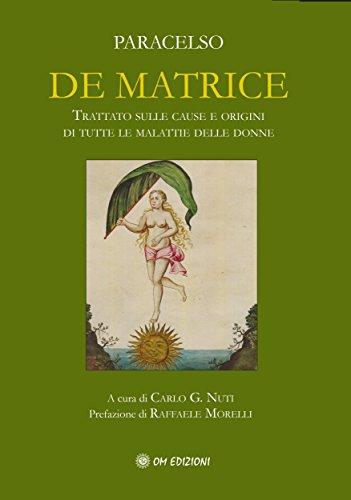 De Matrice: Trattato sulle cause e origini di tutte le malattie delle donne (Italian Edition)