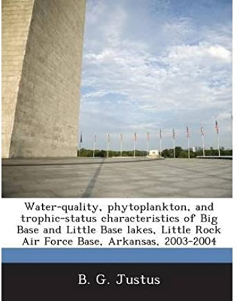 Water-Quality, Phytoplankton, and Trophic-Status Characteristics of Big Base and Little Base Lakes, Little Rock Air Force Base, Arkansas, 2003-2004 (Paperback) - Common