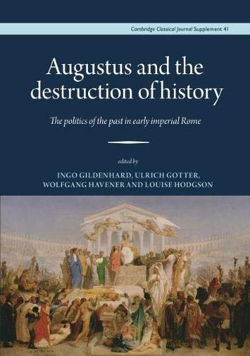 Augustus and the Destruction of History: The politics of the past in early imperial Rome (Cambridge Classical Journal Supplements)