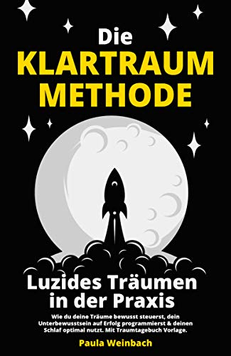 Die Klartraum Methode - Luzides Träumen in der Praxis: Wie du deine Träume bewusst steuerst, dein Unterbewusstsein auf Erfolg programmierst & deinen Schlaf optimal nutzt. Mit Traumtagebuch Vorlage