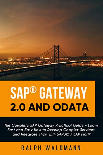 SAP Gateway 2.0 and OData: The Complete SAP Gateway Practical Guide – Learn Fast and Easy How to Develop Complex Services and Integrate Them with SAPUI5 / SAP Fiori (English Edition)
