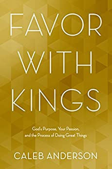 Favor with Kings: God's Purpose, Your Passion, and the Process of Doing Great Things by [Caleb Anderson]