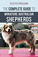 The Complete Guide to Miniature Australian Shepherds: Finding, Caring For, Training, Feeding, Socializing, and Loving Your New Mini Aussie Puppy