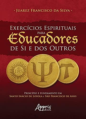 Exercícios Espirituais Para Eucadores de si e dos Outros: Princípio e Fundamento em Santo Inácio de Loyola e São Francisco de Assis