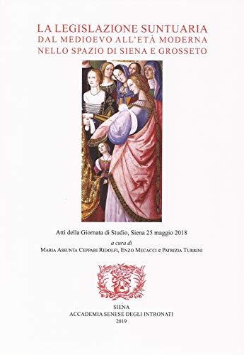 La legislazione suntuaria dal Medioevo all'età moderna nello spazio di Siena e Grosseto. Atti della Giornata di studio (Siena, 25 maggio 2018). Con CD-ROM