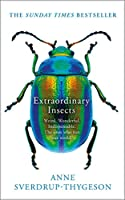 Extraordinary Insects: Weird. Wonderful. Indispensable. How They Run the World