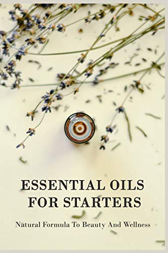 Essential Oils For Starters: Natural Formula To Beauty And Wellness: Essential Oils Book For Beginners (English Edition)