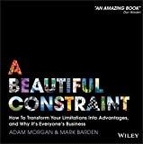 A Beautiful Constraint: How To Transform Your Limitations Into Advantages, and Why It's Everyone's Business - Adam Morgan