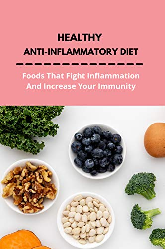 Healthy Anti-Inflammatory Diet: Foods That Fight Inflammation And Increase Your Immunity: Anti Inflammatory Diet Book (English Edition)