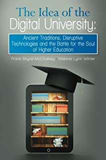 The Idea of the Digital University: Ancient Traditions, Disruptive Technologies and the Battle for the Soul of Higher Educ...