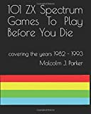 101 ZX Spectrum Games To Play Before You Die (Non Colour Version): 1982 - 1993 (101 Play Before You Die)