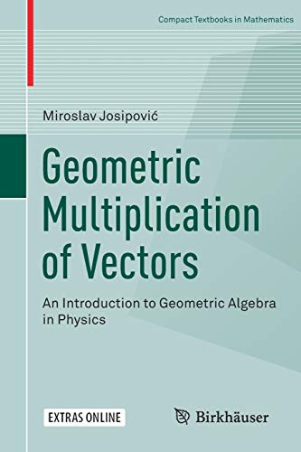 Geometric Multiplication of Vectors: An Introduction to Geometric Algebra in Physics (Compact Textbooks in Mathematics)
