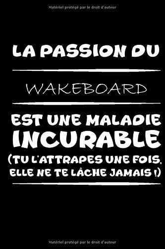 La passion du wakeboard est une maladie incurable (tu l'attrapes une fois,elle ne te lâche jamais!): Petit carnet de notes / journal amusant, parfait ... passionné(e)s de wakeboard et d'humour