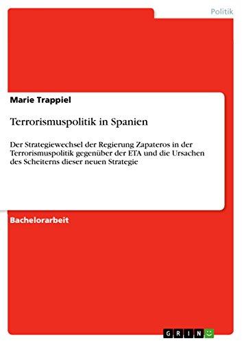 Terrorismuspolitik in Spanien: Der Strategiewechsel der Regierung Zapateros in der Terrorismuspolitik gegenüber der ETA und die Ursachen des Scheiterns dieser neuen Strategie (German Edition)