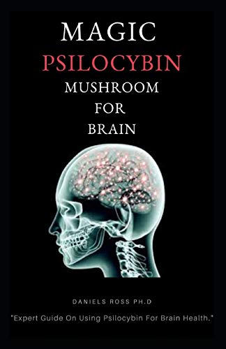 MAGIC PSILOCYBIN MUSHROOM FOR BRAIN: Profound Guide on Psilocybin Mushroom and the Easy and Safe Way to Use For Brain