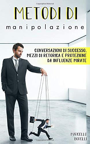 Metodi di manipolazione: Conversazioni di successo,  mezzi di retorica e protezione da influenze mirate.