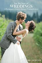 For the Love of Weddings: A Photographers Guide to Starting a Wedding Photography Business
