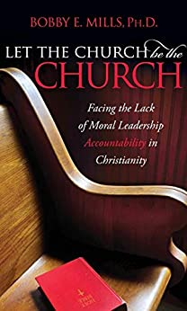 Let the Church Be the Church: Facing the Lack of Moral Leadership Accountability in Christianity by [Bobby E. Mills]