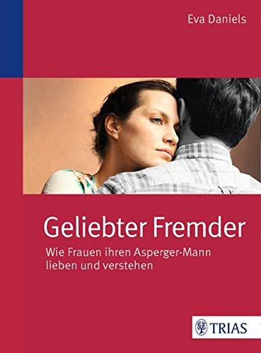Geliebter Fremder: Wie Frauen ihren Asperger-Mann lieben und verstehen