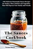 The Sauces Cookbook:   +100 Delicious Homemade Sauces Recipes for Poultry, Meat, Seafood, and Vegetables That Will Impress Your Family and Friends (Natural Food)