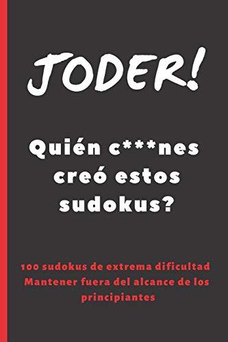 JODER! QUIÉN C***NES CREÓ ESTOS SUDOKUS?: 100 SUDOKUS DE DIFICULTAD ELEVADA. INCLUYE SOLUCIONES. REGALO ORIGINAL. JUEGOS DE LÓGICA E INGENIO. EJERCITA TU MENTE. PASATIEMPOS.