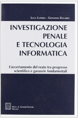 Investigazione penale e tecnologia informatica. L'accertamento del reato tra progresso scientifico e garanzie fondamentali