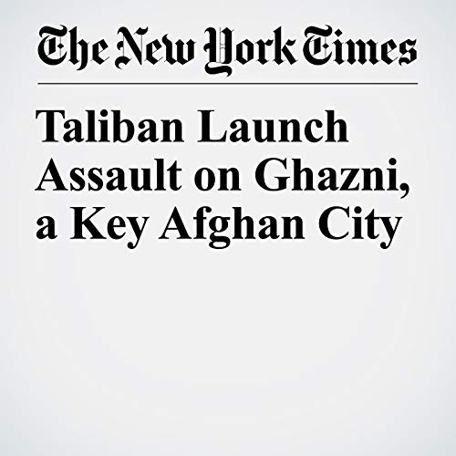 Taliban Launch Assault on Ghazni, a Key Afghan City copertina