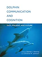 Dolphin Communication and Cognition: Past, Present, and Future (The MIT Press)