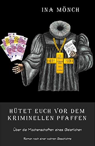 Hütet Euch vor dem kriminellen Pfaffen: Über die Machenschaften eines Geistlichen - Roman nach einer wahren Geschichte