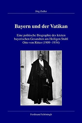 Bayern und der Vatikan. Eine politische Biographie des letzten bayerischen Gesandten am Heiligen Stuhl Otto von Ritter (1909-1934) (Veröffentlichungen ... für Zeitgeschichte, Reihe B: Forschungen)
