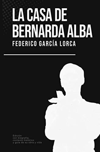 La casa de Bernarda Alba: Federico García Lorca (Con biografía, contexto histórico y guía)