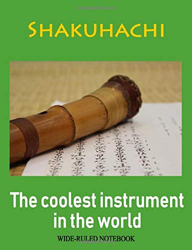 Shakuhachi: The Coolest Instrument in the World: Wide-Ruled Notebook