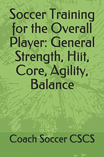 Soccer Training for the Overall Player: General Strength, Hiit, Core, Agility, Balance