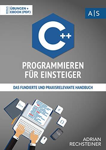 C++ Programmieren für Einsteiger: das fundierte und praxisrelevante Handbuch. Wie Sie als Anfänger Programmieren lernen und schnell zum C++ Experten werden. ... lernen: vom Einsteiger zum Profi)