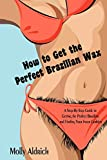 How to Get the Perfect Brazilian Wax: A Step-By-Step Guide to Getting the Perfect Brazilian and Finding Your Inner...