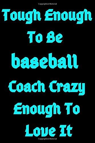 Tough Enough To Be baseball Coach Crazy Enough To Love It: baseball scorebook,baseball Players Notebook,baseball Birthday Present,Funny baseball ... for baseball Lovers,School baseball notebook
