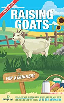 Raising Goats For Beginners 2022-2023  Step-By-Step Guide to Raising Happy Healthy Goats For Milk Cheese Meat Fiber and More With The Most Up-To-Date Information