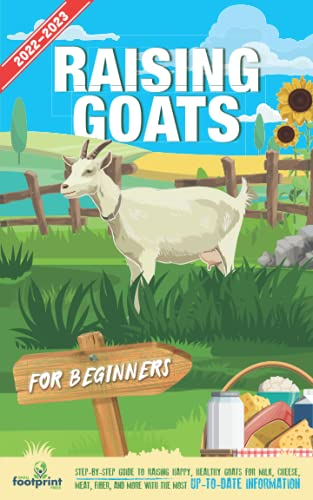Raising Goats For Beginners 2022-2023: Step-By-Step Guide to Raising Happy, Healthy, Goats For Milk Cheese, Meat, Fiber and More With The Most Up-To-Date Information